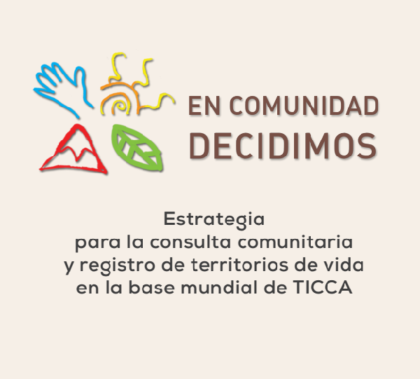 «En comunidad decidimos»: Una Metodología y Estrategia de Acompañamiento al Registro de los TICCA – Territorios de Vida